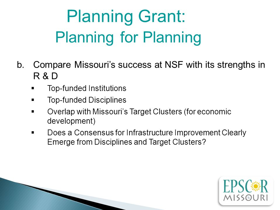 Planning Grant: Planning for Planning b.Compare Missouri's success at NSF with its strengths in R & D  Top-funded Institutions  Top-funded Disciplines  Overlap with Missouri's Target Clusters (for economic development)  Does a Consensus for Infrastructure Improvement Clearly Emerge from Disciplines and Target Clusters