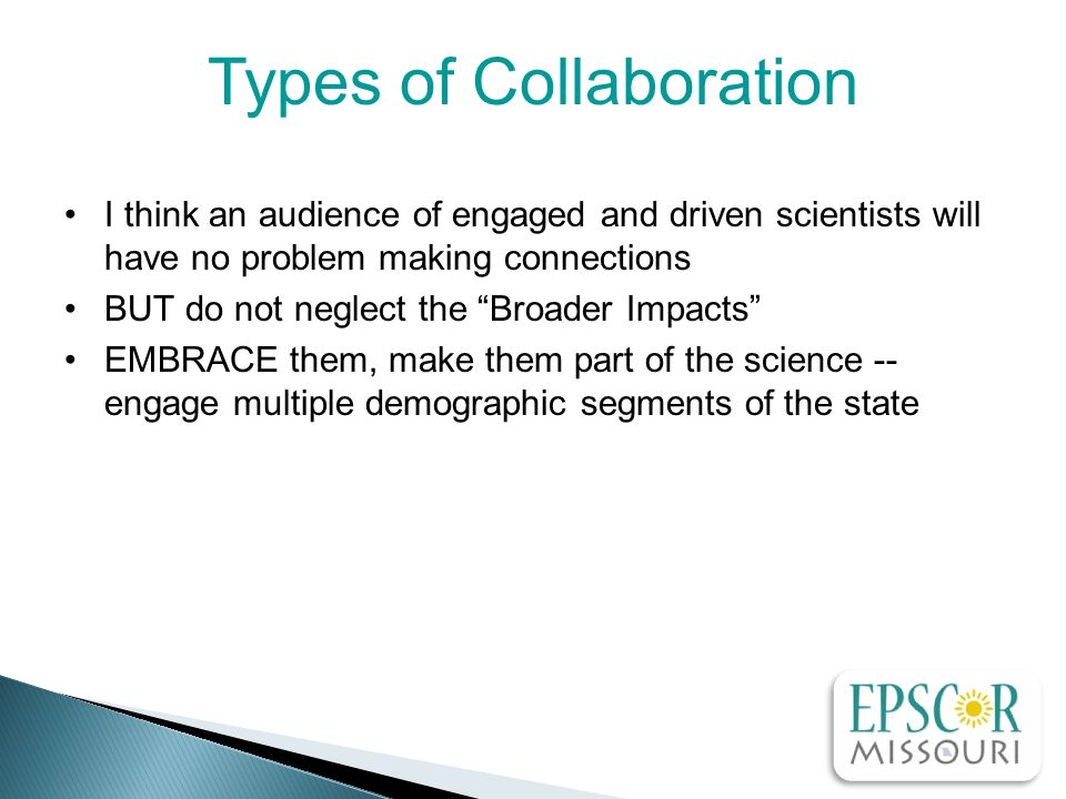 I think an audience of engaged and driven scientists will have no problem making connections BUT do not neglect the Broader Impacts EMBRACE them, make them part of the science -- engage multiple demographic segments of the state Types of Collaboration