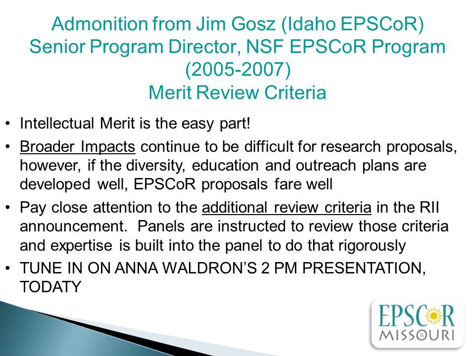 Admonition from Jim Gosz (Idaho EPSCoR) Senior Program Director, NSF EPSCoR Program (2005-2007) Merit Review Criteria Intellectual Merit is the easy part.