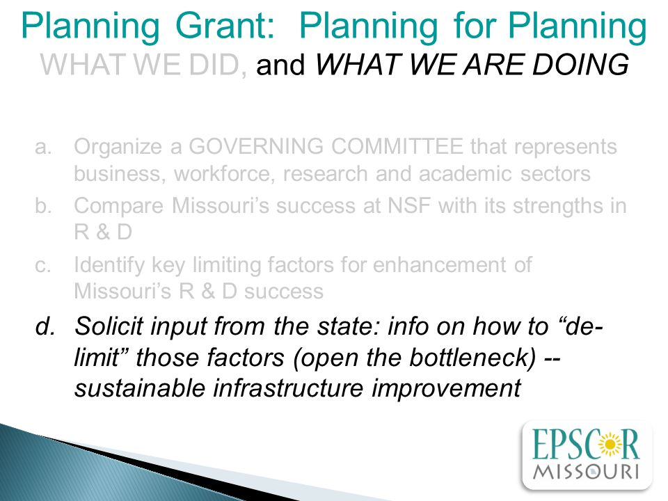 a.Organize a GOVERNING COMMITTEE that represents business, workforce, research and academic sectors b.Compare Missouri's success at NSF with its strengths in R & D c.Identify key limiting factors for enhancement of Missouri's R & D success d.Solicit input from the state: info on how to de- limit those factors (open the bottleneck) -- sustainable infrastructure improvement Planning Grant: Planning for Planning WHAT WE DID, and WHAT WE ARE DOING