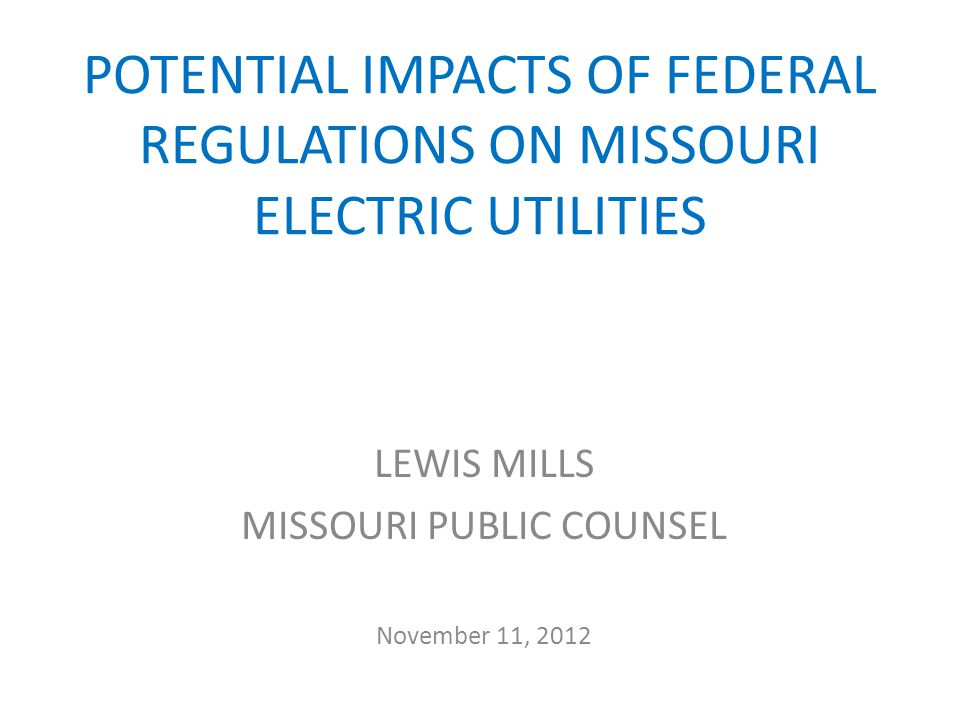 POTENTIAL IMPACTS OF FEDERAL REGULATIONS ON MISSOURI ELECTRIC UTILITIES LEWIS MILLS MISSOURI PUBLIC COUNSEL November 11, 2012
