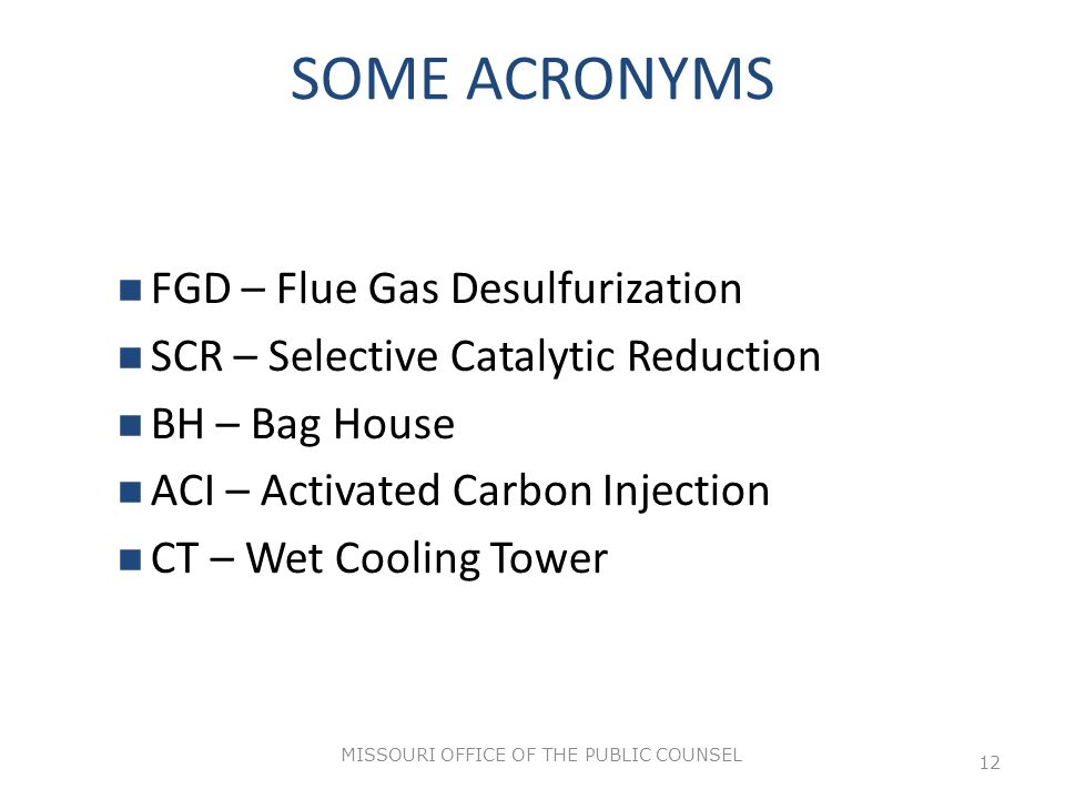 MISSOURI OFFICE OF THE PUBLIC COUNSEL 12 SOME ACRONYMS FGD – Flue Gas Desulfurization SCR – Selective Catalytic Reduction BH – Bag House ACI – Activated Carbon Injection CT – Wet Cooling Tower