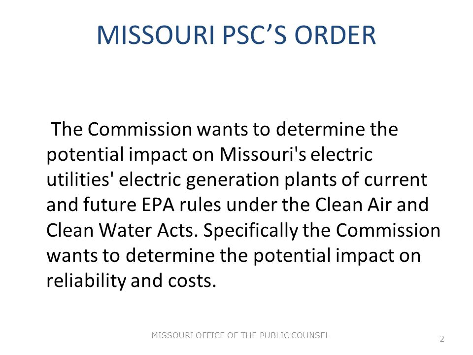MISSOURI OFFICE OF THE PUBLIC COUNSEL 2 MISSOURI PSC'S ORDER The Commission wants to determine the potential impact on Missouri s electric utilities electric generation plants of current and future EPA rules under the Clean Air and Clean Water Acts.