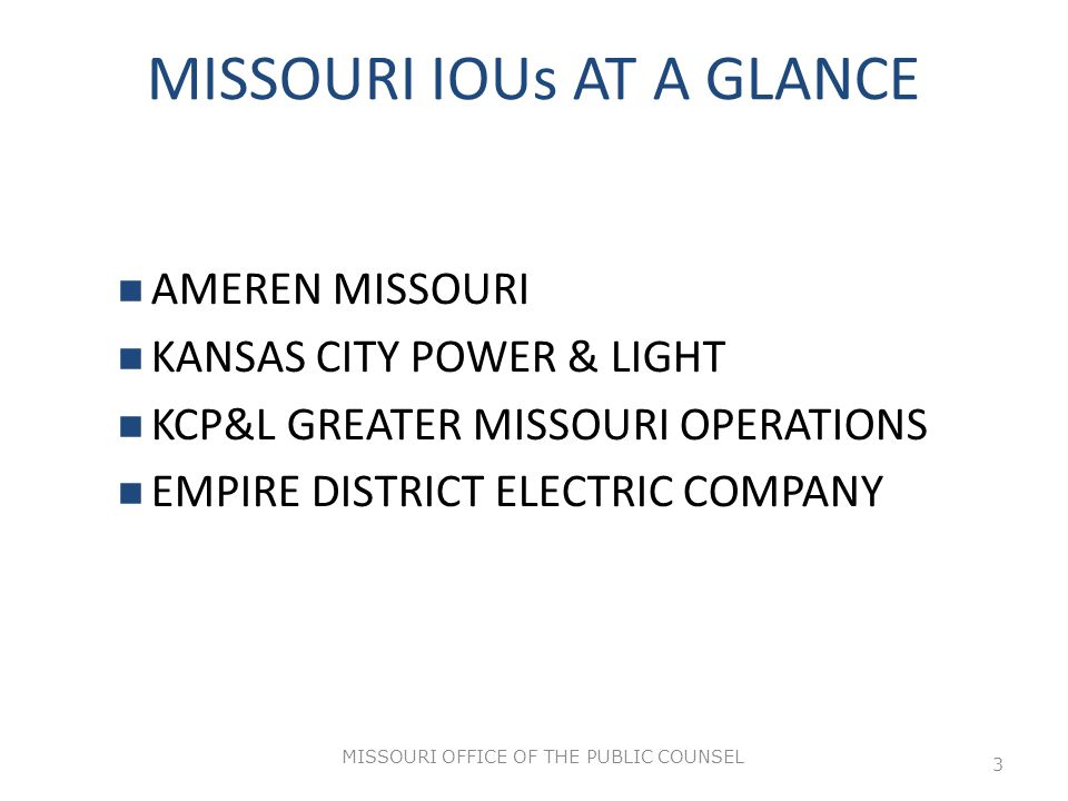 MISSOURI OFFICE OF THE PUBLIC COUNSEL 3 MISSOURI IOUs AT A GLANCE AMEREN MISSOURI KANSAS CITY POWER & LIGHT KCP&L GREATER MISSOURI OPERATIONS EMPIRE DISTRICT ELECTRIC COMPANY