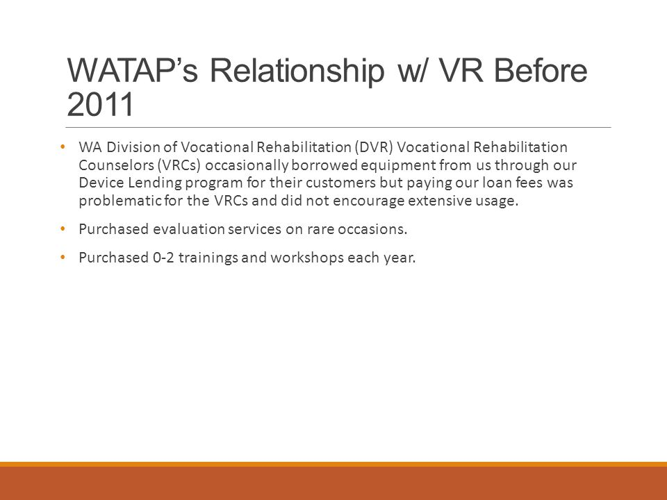 WATAP's Relationship w/ VR Before 2011 WA Division of Vocational Rehabilitation (DVR) Vocational Rehabilitation Counselors (VRCs) occasionally borrowed equipment from us through our Device Lending program for their customers but paying our loan fees was problematic for the VRCs and did not encourage extensive usage.