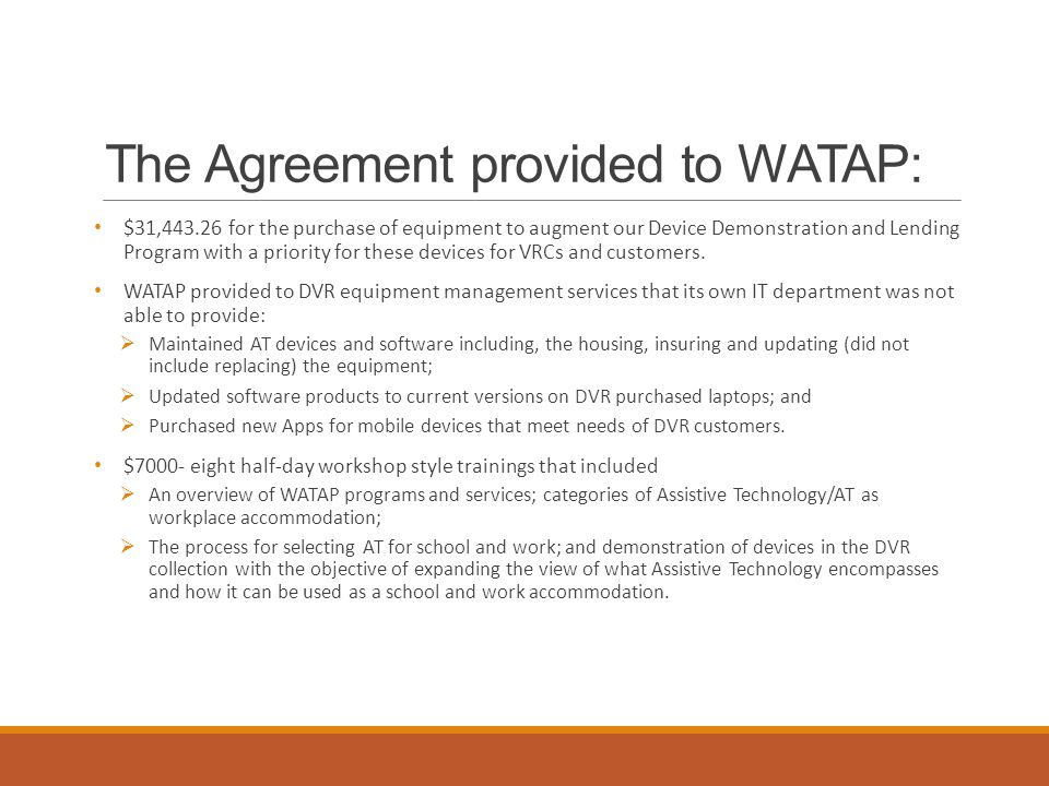 The Agreement provided to WATAP: $31,443.26 for the purchase of equipment to augment our Device Demonstration and Lending Program with a priority for these devices for VRCs and customers.