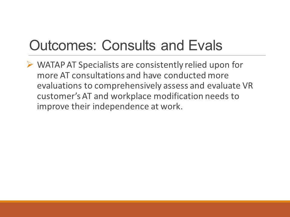 Outcomes: Consults and Evals  WATAP AT Specialists are consistently relied upon for more AT consultations and have conducted more evaluations to comprehensively assess and evaluate VR customer's AT and workplace modification needs to improve their independence at work.