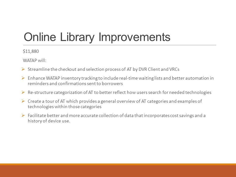 Online Library Improvements $11,880 WATAP will:  Streamline the checkout and selection process of AT by DVR Client and VRCs  Enhance WATAP inventory tracking to include real-time waiting lists and better automation in reminders and confirmations sent to borrowers  Re-structure categorization of AT to better reflect how users search for needed technologies  Create a tour of AT which provides a general overview of AT categories and examples of technologies within those categories  Facilitate better and more accurate collection of data that incorporates cost savings and a history of device use.