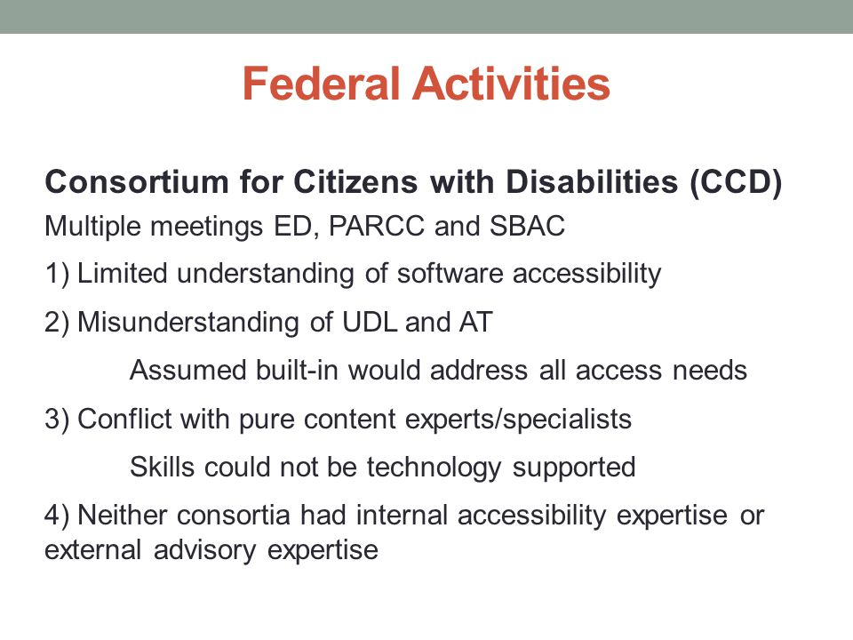 Federal Activities Consortium for Citizens with Disabilities (CCD) Multiple meetings ED, PARCC and SBAC 1) Limited understanding of software accessibility 2) Misunderstanding of UDL and AT Assumed built-in would address all access needs 3) Conflict with pure content experts/specialists Skills could not be technology supported 4) Neither consortia had internal accessibility expertise or external advisory expertise