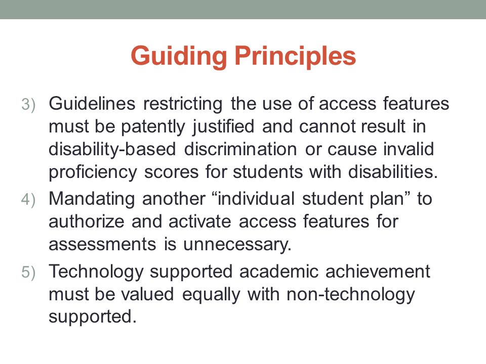 Guiding Principles 3) Guidelines restricting the use of access features must be patently justified and cannot result in disability-based discrimination or cause invalid proficiency scores for students with disabilities.
