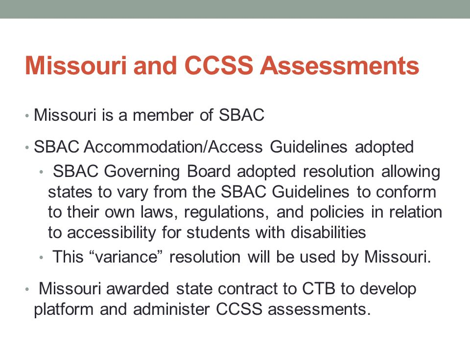 Missouri and CCSS Assessments Missouri is a member of SBAC SBAC Accommodation/Access Guidelines adopted SBAC Governing Board adopted resolution allowing states to vary from the SBAC Guidelines to conform to their own laws, regulations, and policies in relation to accessibility for students with disabilities This variance resolution will be used by Missouri.