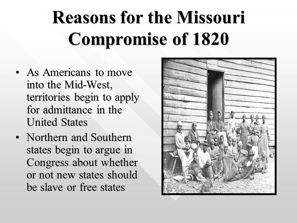 Reasons for the Missouri Compromise of 1820 As Americans to move into the Mid-West, territories begin to apply for admittance in the United StatesAs Americans to move into the Mid-West, territories begin to apply for admittance in the United States Northern and Southern states begin to argue in Congress about whether or not new states should be slave or free statesNorthern and Southern states begin to argue in Congress about whether or not new states should be slave or free states