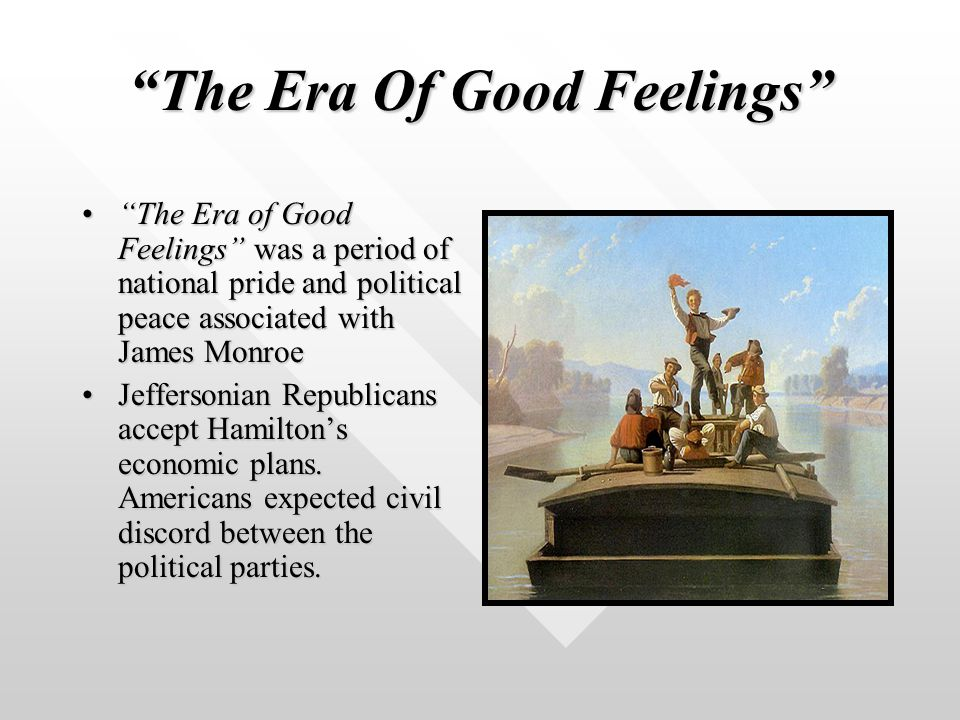 The Era Of Good Feelings The Era of Good Feelings was a period of national pride and political peace associated with James Monroe The Era of Good Feelings was a period of national pride and political peace associated with James Monroe Jeffersonian Republicans accept Hamilton's economic plans.