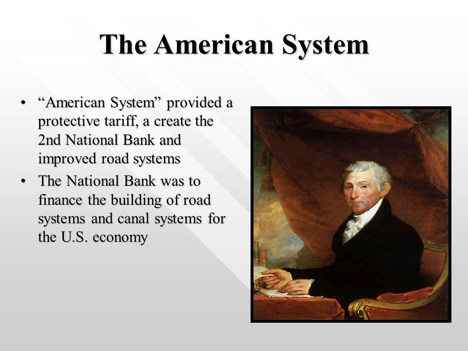 The American System American System provided a protective tariff, a create the 2nd National Bank and improved road systems American System provided a protective tariff, a create the 2nd National Bank and improved road systems The National Bank was to finance the building of road systems and canal systems for the U.S.