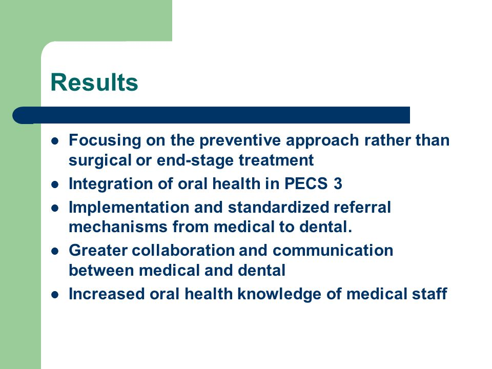 Results Focusing on the preventive approach rather than surgical or end-stage treatment Integration of oral health in PECS 3 Implementation and standardized referral mechanisms from medical to dental.