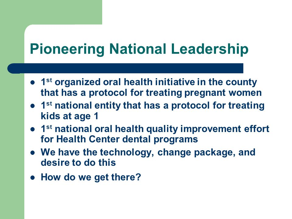 Pioneering National Leadership 1 st organized oral health initiative in the county that has a protocol for treating pregnant women 1 st national entity that has a protocol for treating kids at age 1 1 st national oral health quality improvement effort for Health Center dental programs We have the technology, change package, and desire to do this How do we get there?