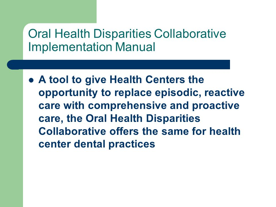 Oral Health Disparities Collaborative Implementation Manual A tool to give Health Centers the opportunity to replace episodic, reactive care with comprehensive and proactive care, the Oral Health Disparities Collaborative offers the same for health center dental practices