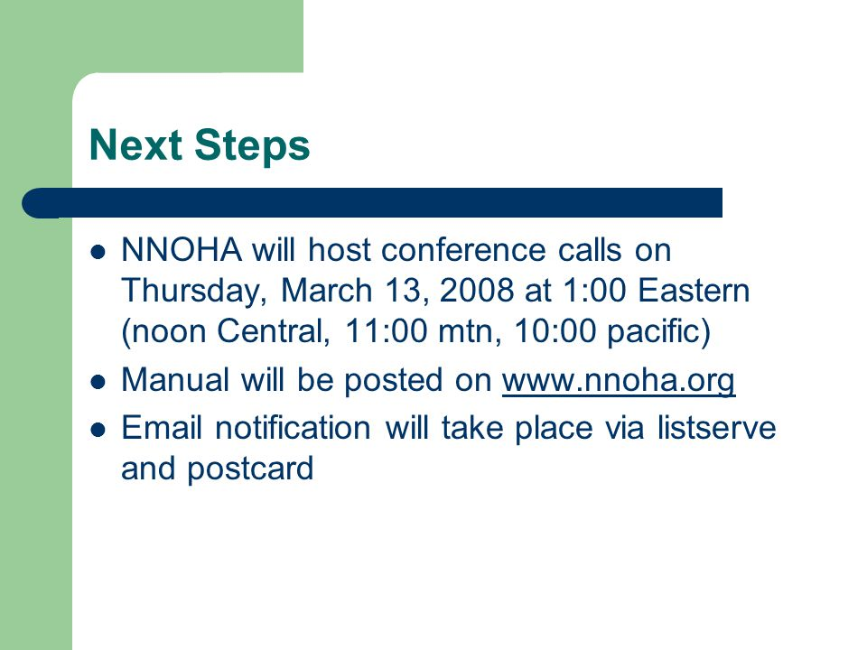 Next Steps NNOHA will host conference calls on Thursday, March 13, 2008 at 1:00 Eastern (noon Central, 11:00 mtn, 10:00 pacific) Manual will be posted on www.nnoha.orgwww.nnoha.org Email notification will take place via listserve and postcard