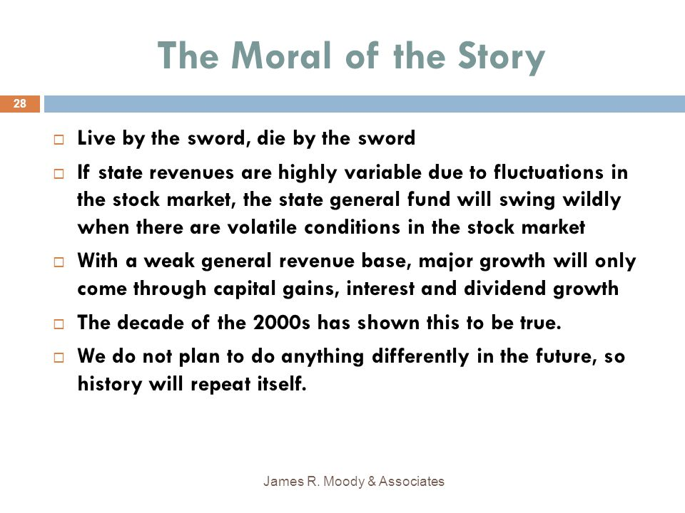 The Moral of the Story  Live by the sword, die by the sword  If state revenues are highly variable due to fluctuations in the stock market, the state general fund will swing wildly when there are volatile conditions in the stock market  With a weak general revenue base, major growth will only come through capital gains, interest and dividend growth  The decade of the 2000s has shown this to be true.