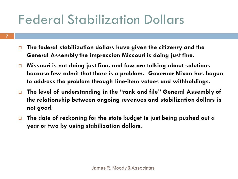 Missouri Planned Receipt and Expenditure of Federal Stabilization Dollars Receipt (in millions)Expenditure (in millions) After Governor's Reductions FY 2009$451.0$256.0 FY 2010$1,349.0$1,001.0 FY 2011 (or 2012)$521.0$1,064.0 Total$2.321 Source: Missouri Budget Office James R.