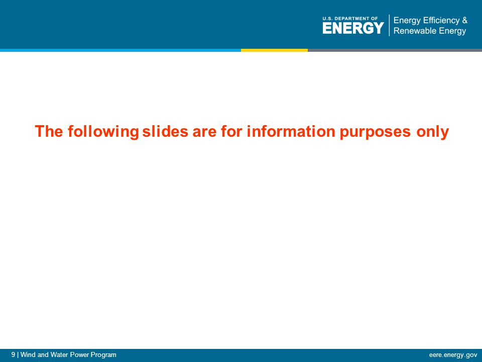 9 | Wind and Water Power Programeere.energy.gov Additional Slides The following slides are for information purposes only