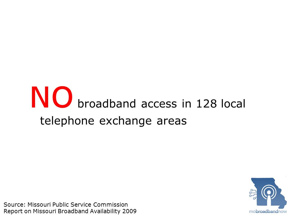 NO broadband access in 128 local telephone exchange areas Source: Missouri Public Service Commission Report on Missouri Broadband Availability 2009