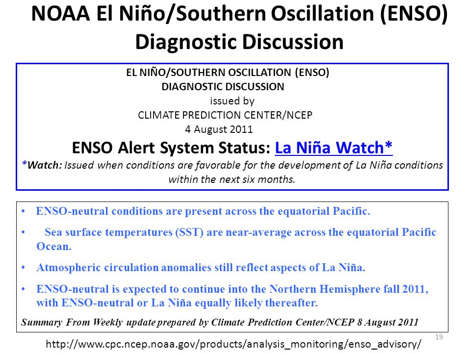 NOAA El Niño/Southern Oscillation (ENSO) Diagnostic Discussion EL NIÑO/SOUTHERN OSCILLATION (ENSO) DIAGNOSTIC DISCUSSION issued by CLIMATE PREDICTION CENTER/NCEP 4 August 2011 ENSO Alert System Status: La Niña Watch*La Niña Watch* *Watch: Issued when conditions are favorable for the development of La Niña conditions within the next six months.