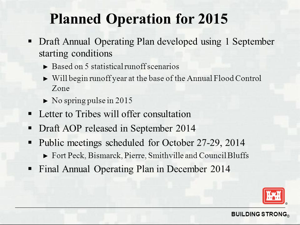 BUILDING STRONG ® Planned Operation for 2015  Draft Annual Operating Plan developed using 1 September starting conditions ► Based on 5 statistical runoff scenarios ► Will begin runoff year at the base of the Annual Flood Control Zone ► No spring pulse in 2015  Letter to Tribes will offer consultation  Draft AOP released in September 2014  Public meetings scheduled for October 27-29, 2014 ► Fort Peck, Bismarck, Pierre, Smithville and Council Bluffs  Final Annual Operating Plan in December 2014
