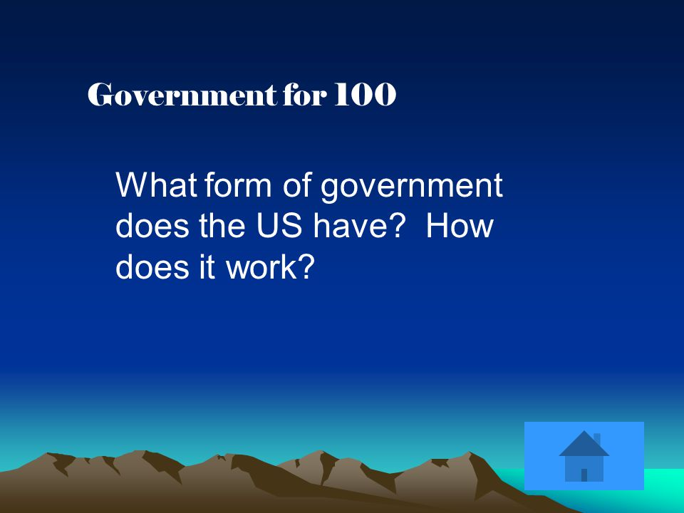 Government for 100 What form of government does the US have How does it work