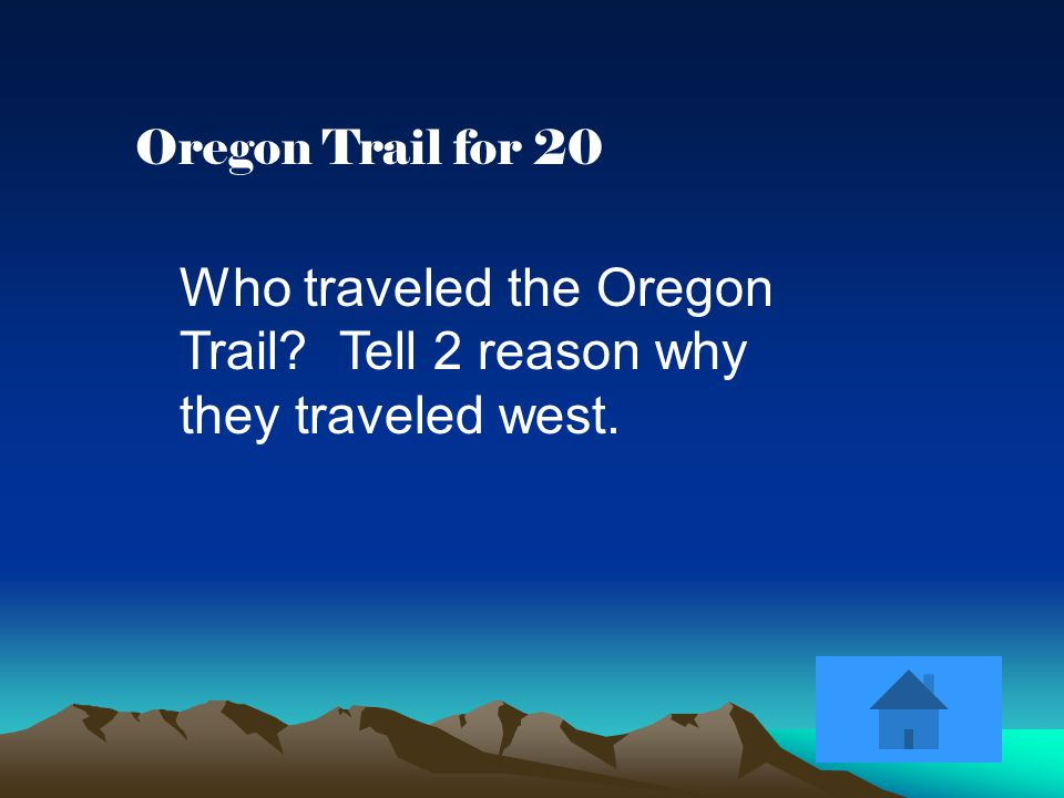Oregon Trail for 20 Who traveled the Oregon Trail Tell 2 reason why they traveled west.