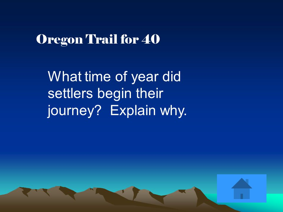 Oregon Trail for 40 What time of year did settlers begin their journey Explain why.