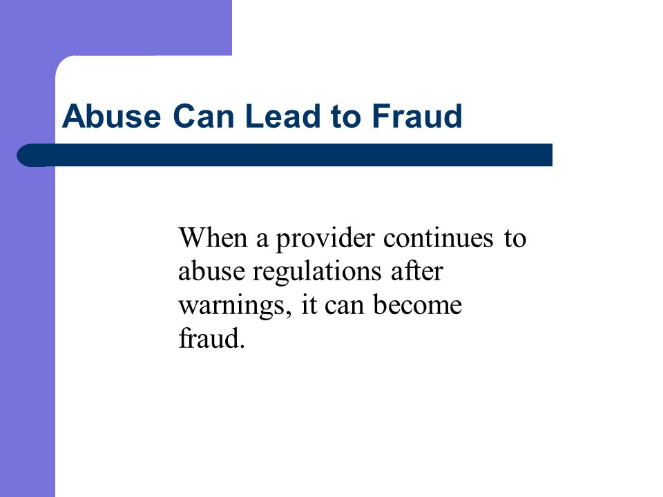 Abuse Can Lead to Fraud When a provider continues to abuse regulations after warnings, it can become fraud.