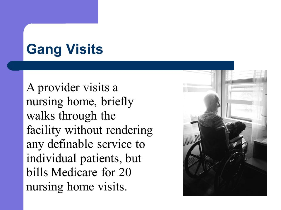 Gang Visits A provider visits a nursing home, briefly walks through the facility without rendering any definable service to individual patients, but bills Medicare for 20 nursing home visits.