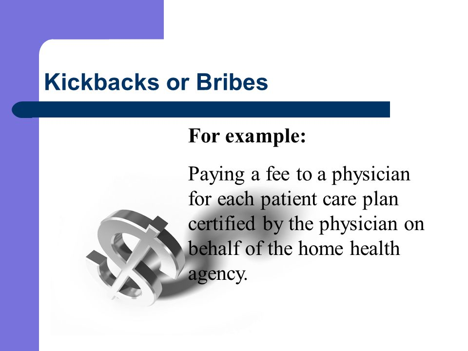 Kickbacks or Bribes For example: Paying a fee to a physician for each patient care plan certified by the physician on behalf of the home health agency.