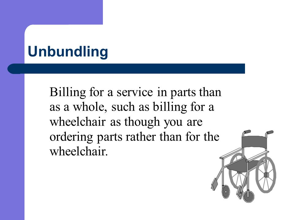 Unbundling Billing for a service in parts than as a whole, such as billing for a wheelchair as though you are ordering parts rather than for the wheelchair.