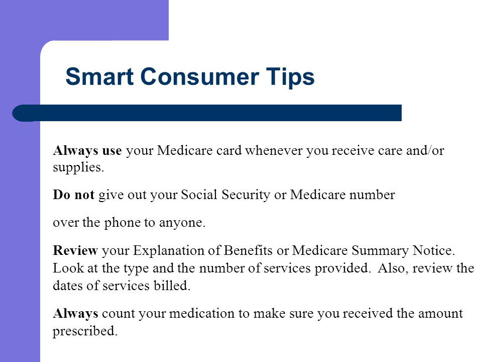 Smart Consumer Tips Always use your Medicare card whenever you receive care and/or supplies.