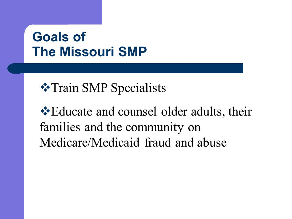 Goals of The Missouri SMP  Train SMP Specialists  Educate and counsel older adults, their families and the community on Medicare/Medicaid fraud and abuse