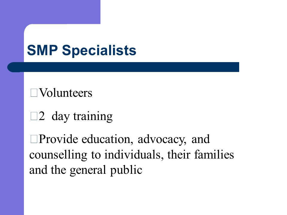 SMP Specialists  Volunteers  2 day training  Provide education, advocacy, and counselling to individuals, their families and the general public
