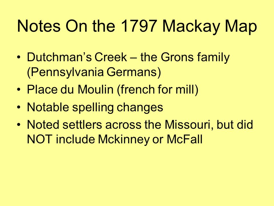 Notes On the 1797 Mackay Map Dutchman's Creek – the Grons family (Pennsylvania Germans) Place du Moulin (french for mill) Notable spelling changes Noted settlers across the Missouri, but did NOT include Mckinney or McFall