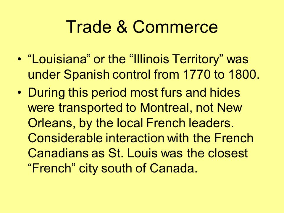 Trade & Commerce Louisiana or the Illinois Territory was under Spanish control from 1770 to 1800.