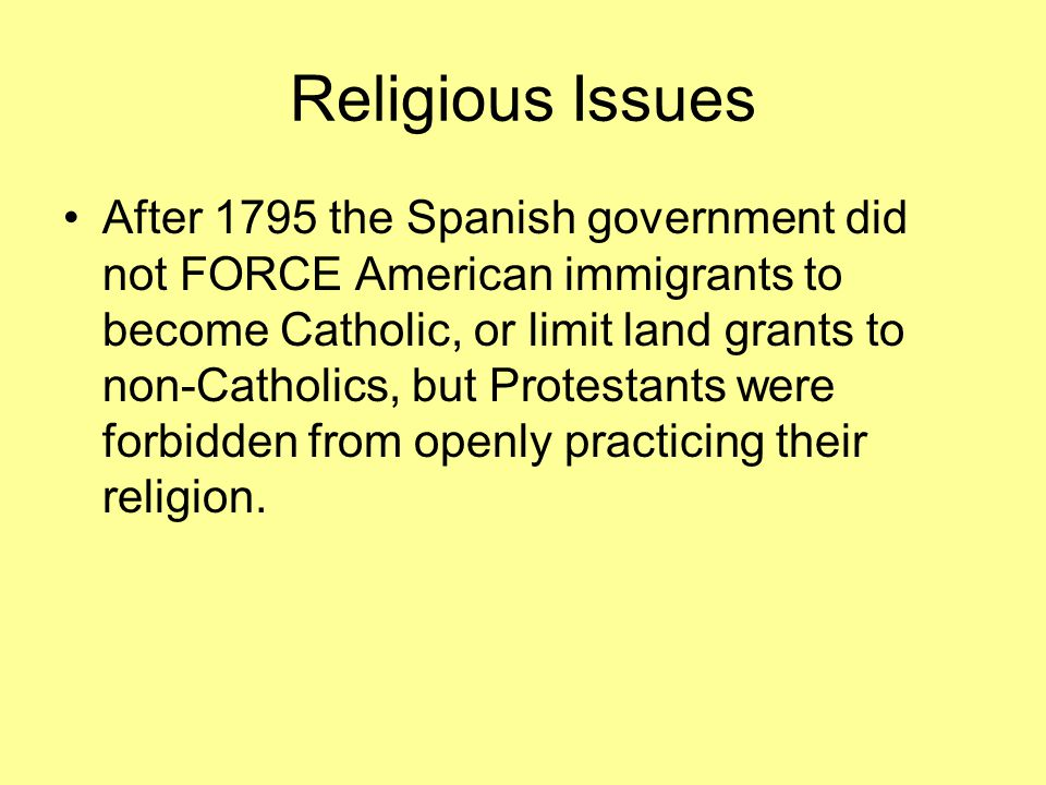 Religious Issues After 1795 the Spanish government did not FORCE American immigrants to become Catholic, or limit land grants to non-Catholics, but Protestants were forbidden from openly practicing their religion.