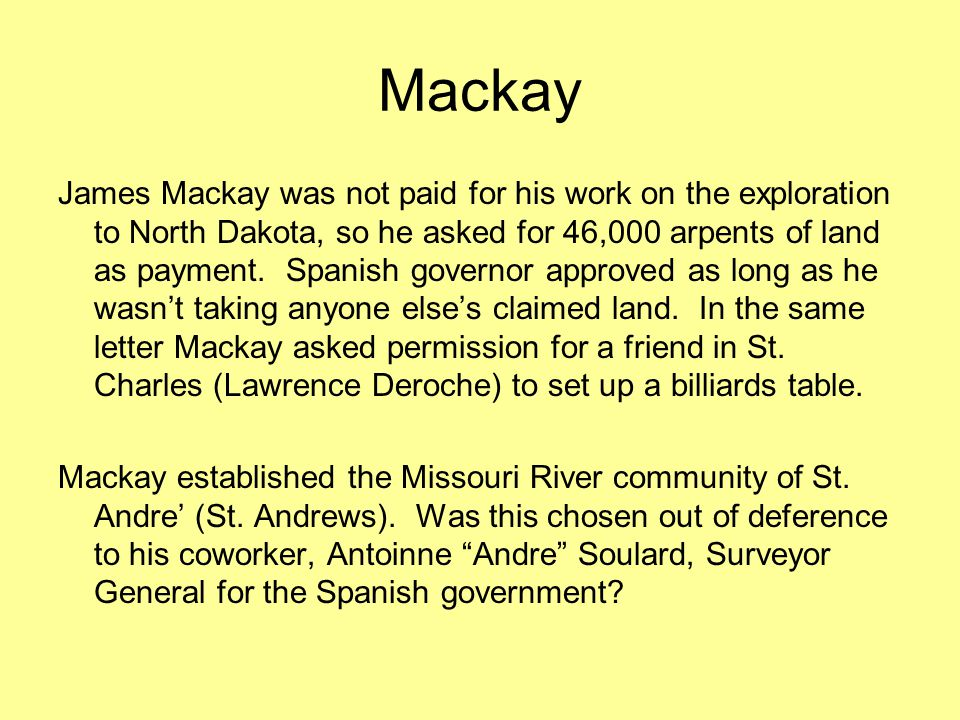 Mackay James Mackay was not paid for his work on the exploration to North Dakota, so he asked for 46,000 arpents of land as payment.