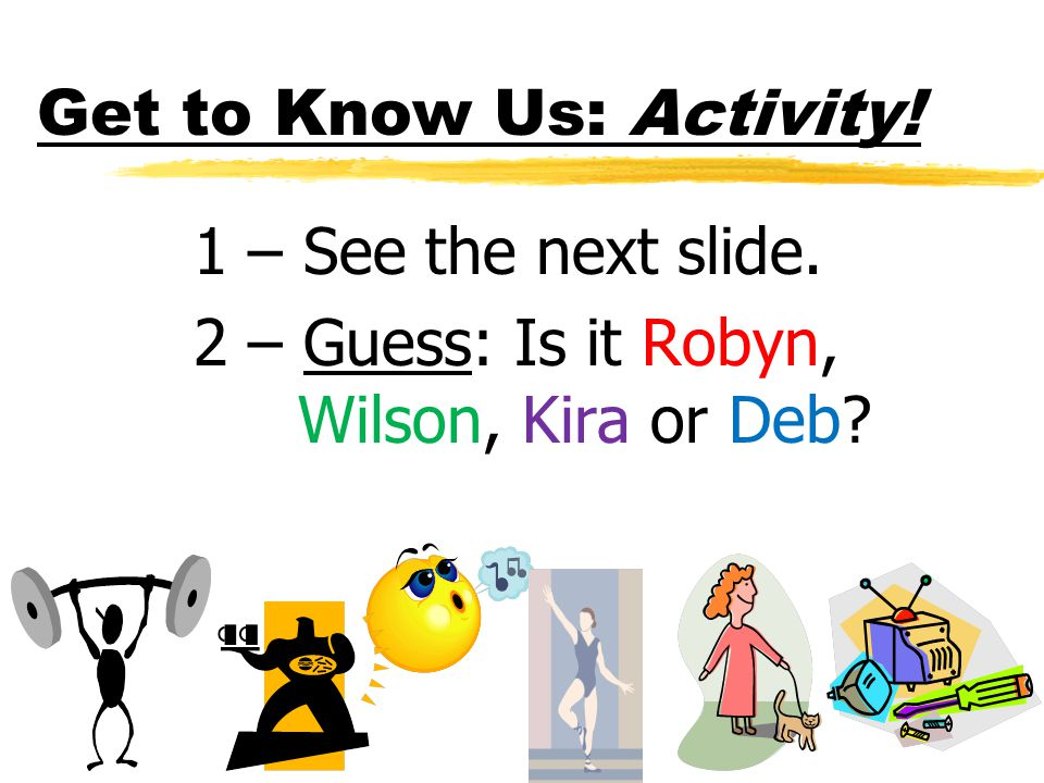 Get to Know Us: Activity! 1 – See the next slide. 2 – Guess: Is it Robyn, Wilson, Kira or Deb