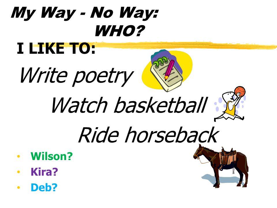 My Way - No Way: WHO? I LIKE TO: Write poetry Watch basketball Ride horseback Wilson? Kira? Deb?
