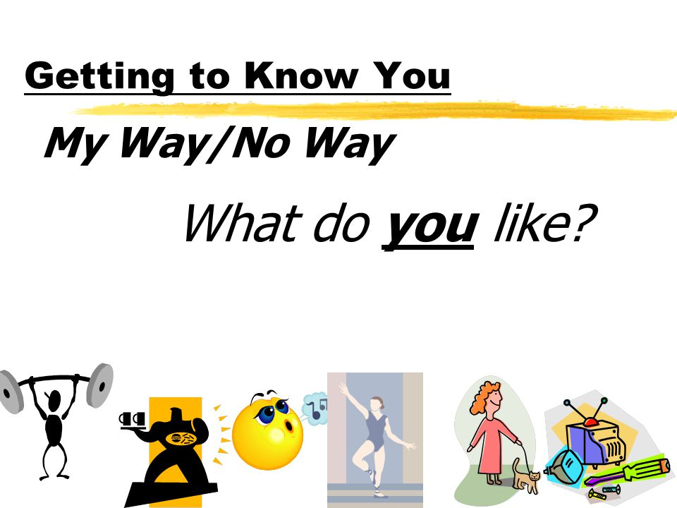 Getting to Know You My Way/No Way What do you like