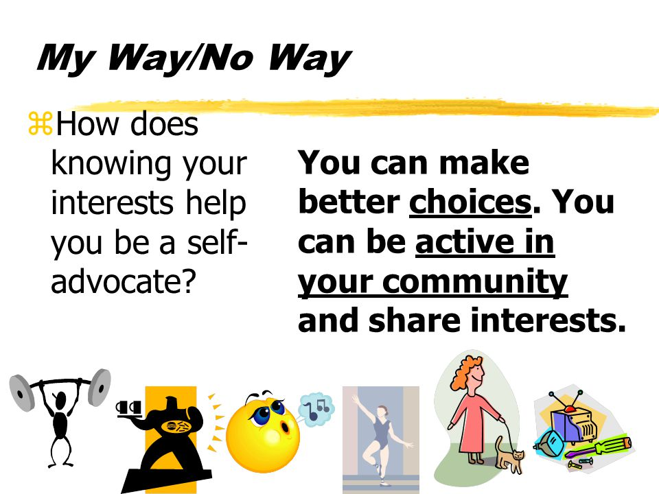 My Way/No Way zHow does knowing your interests help you be a self- advocate.