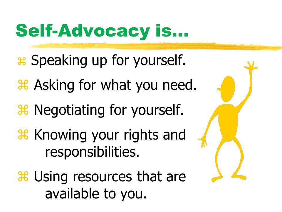 Self-Advocacy is... z Speaking up for yourself. z Asking for what you need.