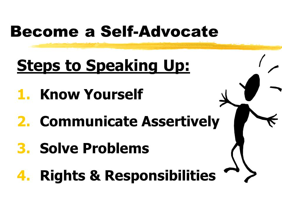 Become a Self-Advocate Steps to Speaking Up: 1.Know Yourself 2.Communicate Assertively 3.Solve Problems 4.Rights & Responsibilities