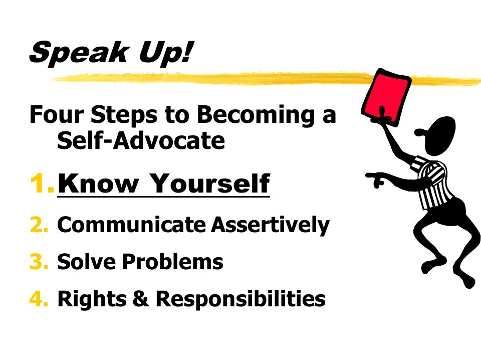 Speak Up! Four Steps to Becoming a Self-Advocate 1.Know Yourself 2.Communicate Assertively 3.Solve Problems 4.Rights & Responsibilities
