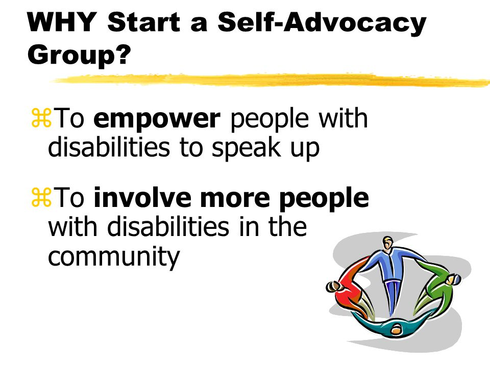 WHY Start a Self-Advocacy Group.